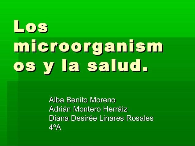 Los micr oor ganism os y la salud. Alba Benito Moreno Adrián Montero Herráiz Diana Desirée Linares Rosales 4ºA