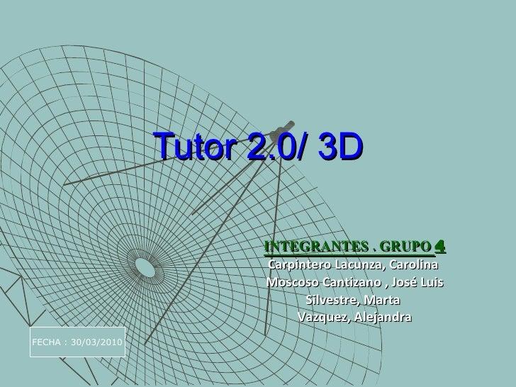 Tutor 2.0/ 3D INTEGRANTES . GRUPO  4 Carpintero Lacunza, Carolina  Moscoso Cantizano , José Luis Silvestre, Marta  Vazquez...