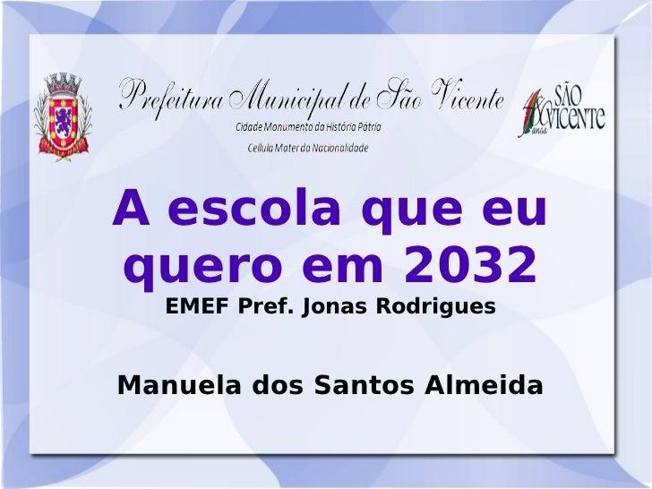 A escola que euquero em 2032  EMEF Pref. Jonas RodriguesManuela dos Santos Almeida