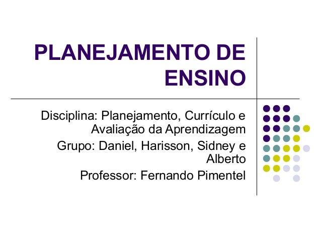 PLANEJAMENTO DE ENSINO Disciplina: Planejamento, Currículo e Avaliação da Aprendizagem Grupo: Daniel, Harisson, Sidney e A...
