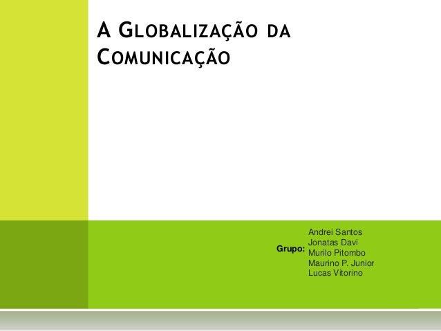 Andrei Santos Jonatas Davi Murilo Pitombo Maurino P. Junior Lucas Vitorino A GLOBALIZAÇÃO DA COMUNICAÇÃO Grupo: