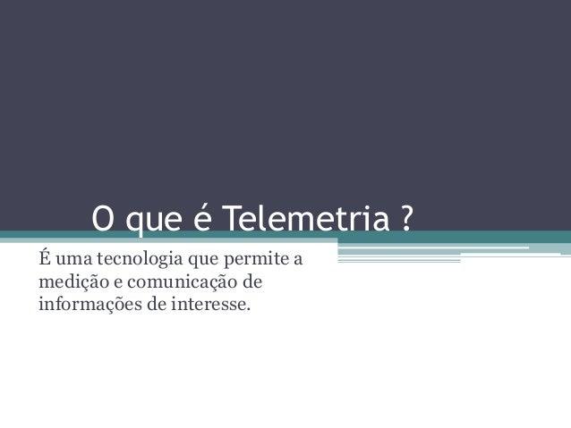 O que é Telemetria ?É uma tecnologia que permite amedição e comunicação deinformações de interesse.