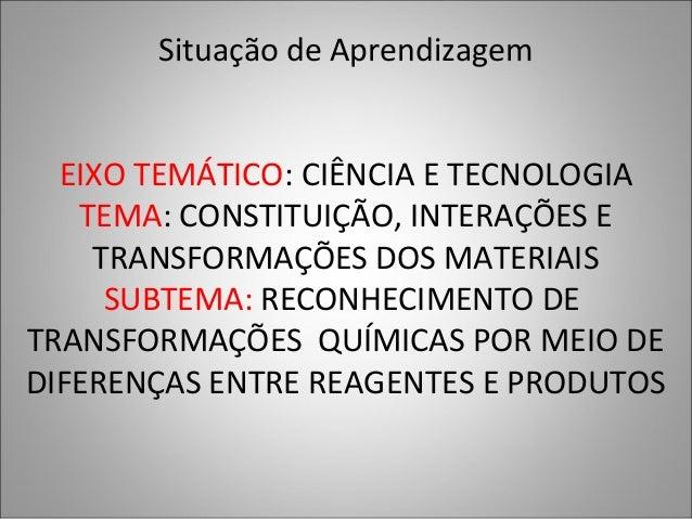 Situação de Aprendizagem EIXO TEMÁTICO: CIÊNCIA E TECNOLOGIA TEMA: CONSTITUIÇÃO, INTERAÇÕES E TRANSFORMAÇÕES DOS MATERIAIS...
