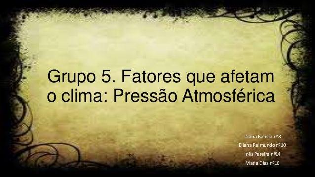 Grupo 5. Fatores que afetam o clima: Pressão Atmosférica Diana Batista nº8 Eliana Raimundo nº10 Inês Pereira nº14 Maria Di...