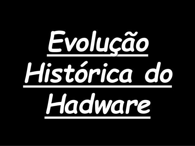 Evolução Histórica do Hadware