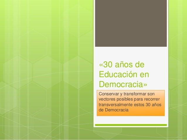 «30 años de Educación en Democracia» Conservar y transformar son vectores posibles para recorrer transversalmente estos 30...
