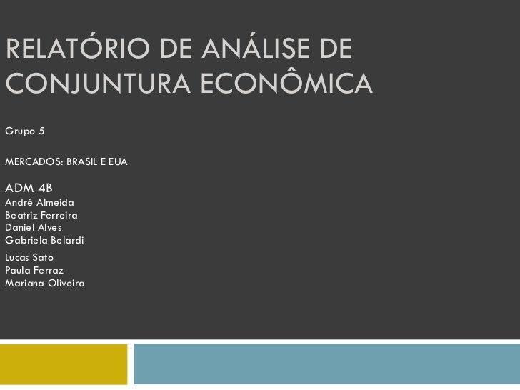 RELATÓRIO DE ANÁLISE DE CONJUNTURA ECONÔMICA  Grupo 5 MERCADOS: BRASIL E EUA ADM 4B André Almeida Beatriz Ferreira Daniel ...