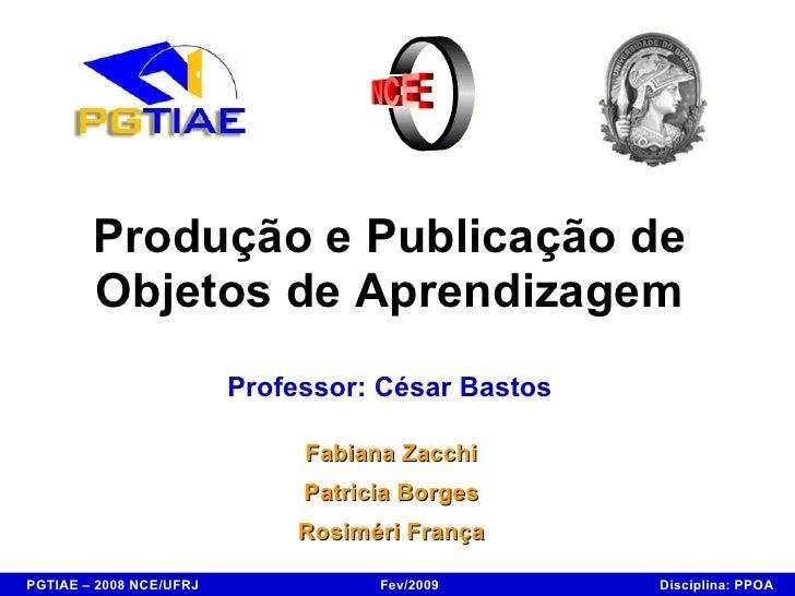 Produção e Publicação de Objetos de Aprendizagem Professor: César Bastos Fabiana Zacchi Patricia Borges Rosiméri França