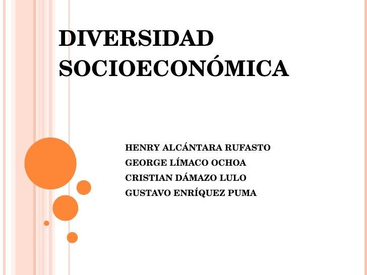 DIVERSIDAD SOCIOECONÓMICA  HENRY ALCÁNTARA RUFASTO GEORGE LÍMACO OCHOA CRISTIAN DÁMAZO LULO GUSTAVO ENRÍQUEZ PUMA