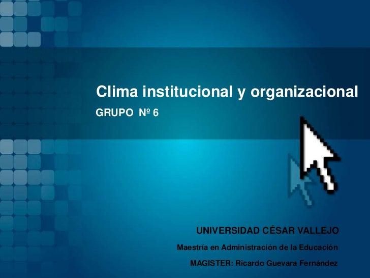 Clima institucional y organizacionalGRUPO Nº 6                  UNIVERSIDAD CÉSAR VALLEJO             Maestría en Administ...