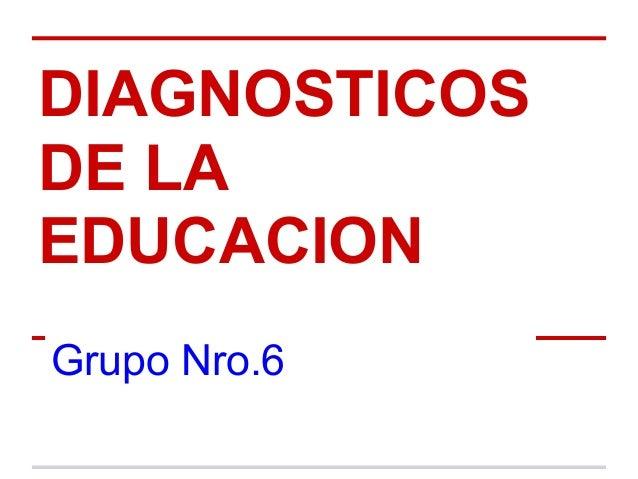 DIAGNOSTICOSDE LAEDUCACIONGrupo Nro.6