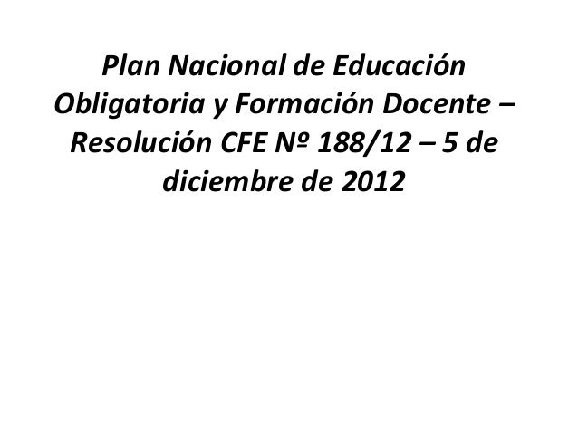 Plan Nacional de Educación Obligatoria y Formación Docente – Resolución CFE Nº 188/12 – 5 de diciembre de 2012