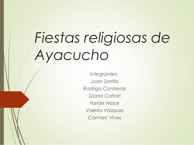 Fiestas religiosas de Ayacucho Integrantes: Joan Zorrilla Rodrigo Contreras Diana Cañari Faride Nazar Valeria Vásquez Carm...