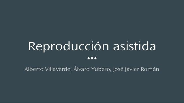 Reproducción asistida Alberto Villaverde, Álvaro Yubero, José Javier Román
