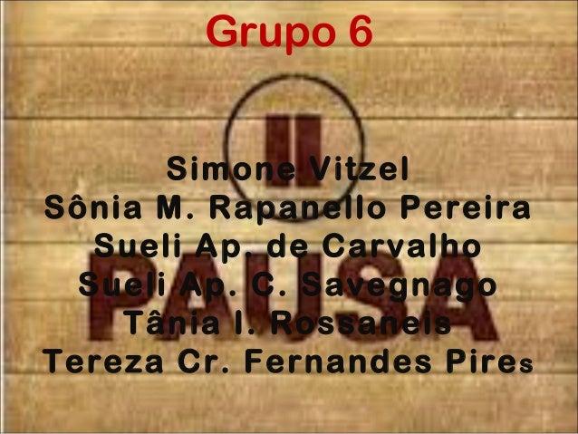 Grupo 6 Simone Vitzel Sônia M. Rapanello Pereira Sueli Ap. de Carvalho Sueli Ap. C. Savegnago Tânia I. Rossaneis Tereza Cr...