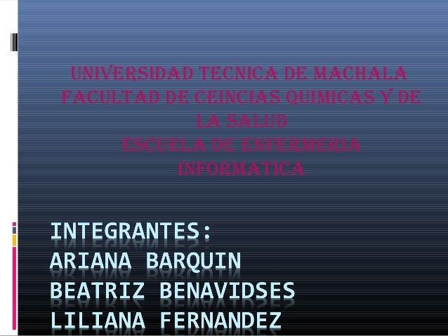 UNIVERSIDAD TECNICA DE MACHALA FACULTAD DE CEINCIAS QUIMICAS Y DE LA SALUD ESCUELA DE ENFERMERIA INFORMATICA