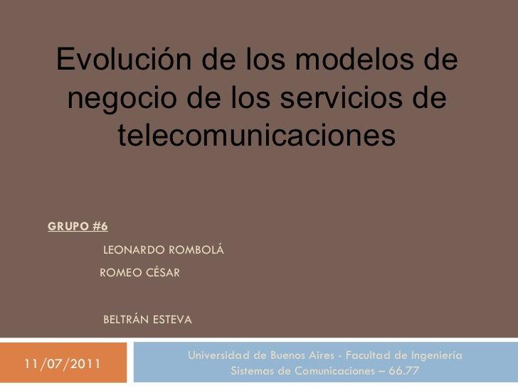 GRUPO #6  LEONARDO ROMBOLÁ  ROMEO CÉSAR     BELTRÁN ESTEVA Evolución de los modelos de negocio de los servicios de telecom...