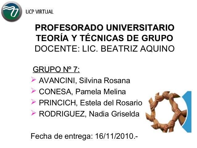 PROFESORADO UNIVERSITARIOPROFESORADO UNIVERSITARIO TEORÍA Y TÉCNICAS DE GRUPO DOCENTE: LIC. BEATRIZ AQUINO GRUPO Nº 7:GRUP...