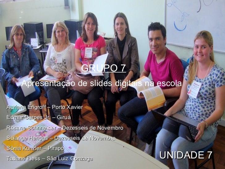 GRUPO 7 Apresentação de slides digitais na escola   UNIDADE 7 Adriana Engroff – Porto Xavier Edmar Carpes Jr. – Giruá Rosa...
