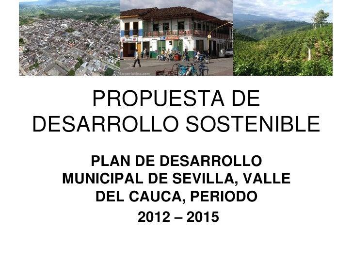 PROPUESTA DEDESARROLLO SOSTENIBLE     PLAN DE DESARROLLO  MUNICIPAL DE SEVILLA, VALLE     DEL CAUCA, PERIODO          2012...