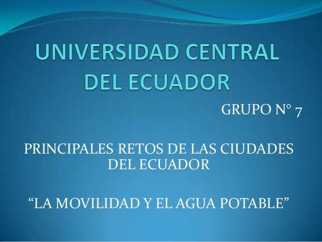 """GRUPO N° 7 PRINCIPALES RETOS DE LAS CIUDADES DEL ECUADOR """"LA MOVILIDAD Y EL AGUA POTABLE"""""""
