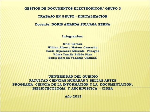 GESTION DE DOCUMENTOS ELECTRÓNICOS/ GRUPO 3 TRABAJO EN GRUPO - DIGITALIZACIÓN Docente: DORIS AMANDA ZULUAGA SERNA Integran...