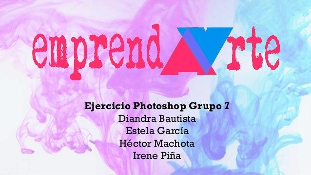 Ejercicio Photoshop Grupo 7 Diandra Bautista Estela García Héctor Machota Irene Piña