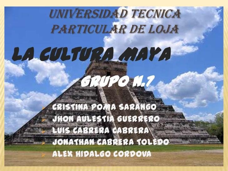 UNIVERSIDAD TECNICA      PARTICULAR DE LOJALa Cultura Maya           Grupo N.7     CRISTINA POMA SARANGO     JHON AULEST...