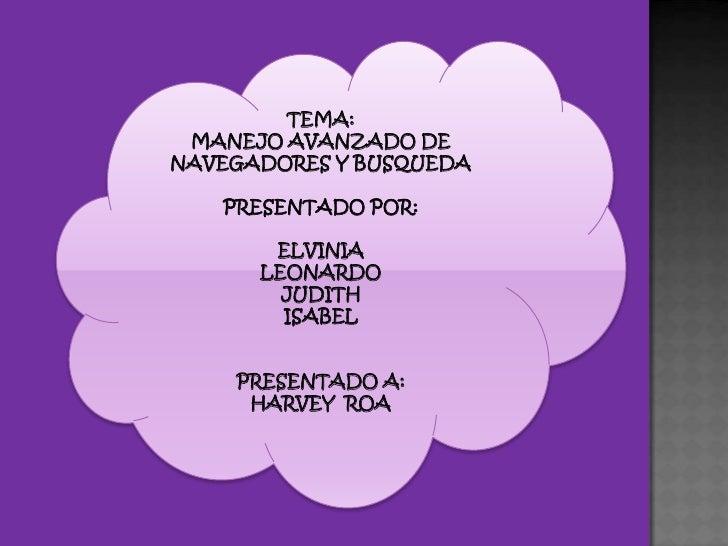 TEMA: <br />MANEJO AVANZADO DE NAVEGADORES Y BUSQUEDA<br />PRESENTADO POR:<br />ELVINIA <br />LEONARDO <br />JUDITH <br />...