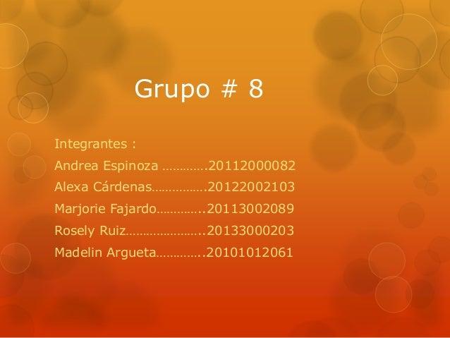 Grupo # 8Integrantes :Andrea Espinoza ………….20112000082Alexa Cárdenas…………….20122002103Marjorie Fajardo…………..20113002089Rose...