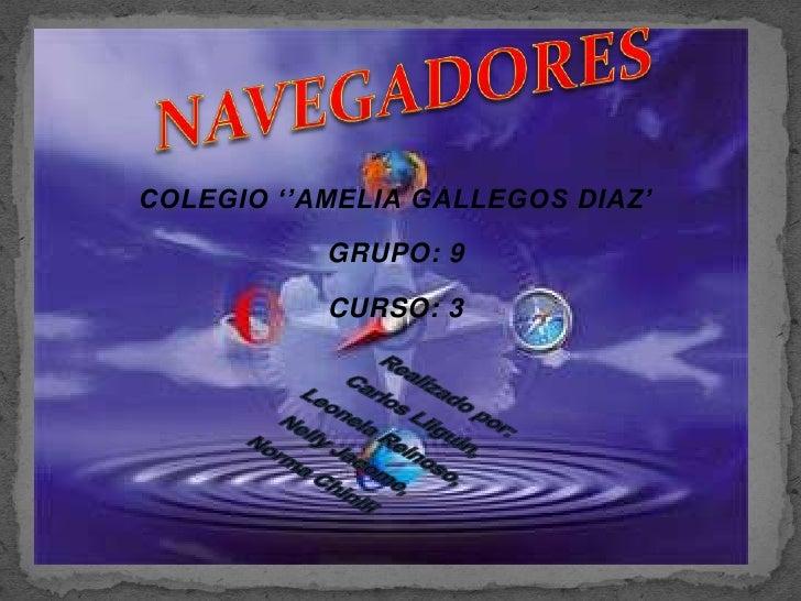 NAVEGADORES<br />COLEGIO ''AMELIA GALLEGOS DIAZ'<br />GRUPO: 9 <br />CURSO: 3<br />Realizado por: <br />Carlos Lliguin,<br...
