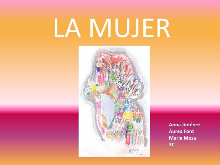 LA MUJER<br />Anna Jiménez<br />Áurea Font<br />María Mesa <br />3C<br />