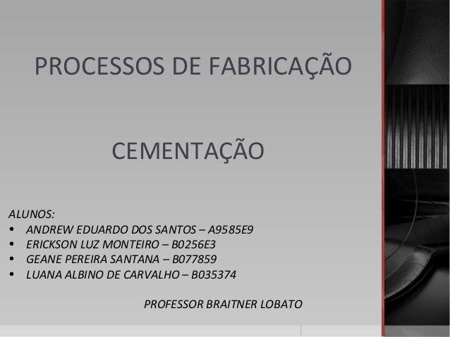 PROCESSOS DE FABRICAÇÃO CEMENTAÇÃO ALUNOS: • ANDREW EDUARDO DOS SANTOS – A9585E9 • ERICKSON LUZ MONTEIRO – B0256E3 • GEANE...