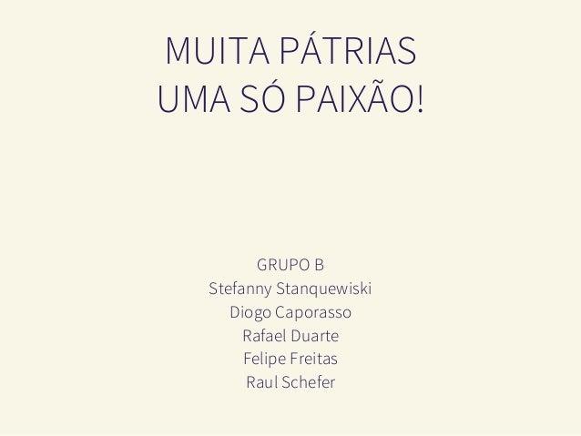 MUITA PÁTRIAS UMA SÓ PAIXÃO! Stefanny Stanquewiski Diogo Caporasso Rafael Duarte Felipe Freitas Raul Schefer GRUPO B