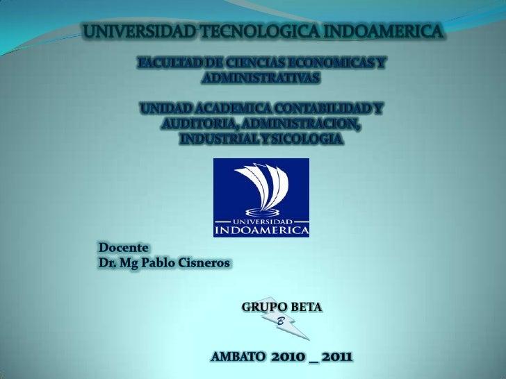 UNIVERSIDAD TECNOLOGICA INDOAMERICA<br />FACULTAD DE CIENCIAS ECONOMICAS Y ADMINISTRATIVAS<br />UNIDAD ACADEMICA CONTABILI...