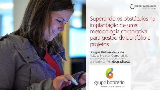 Superando os obstáculos na implantação de uma metodologia corporativa para gestão de portfólio e projetos Douglas Barbosa ...
