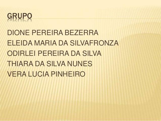 GRUPO DIONE PEREIRA BEZERRA ELEIDA MARIA DA SILVAFRONZA ODIRLEI PEREIRA DA SILVA THIARA DA SILVA NUNES VERA LUCIA PINHEIRO