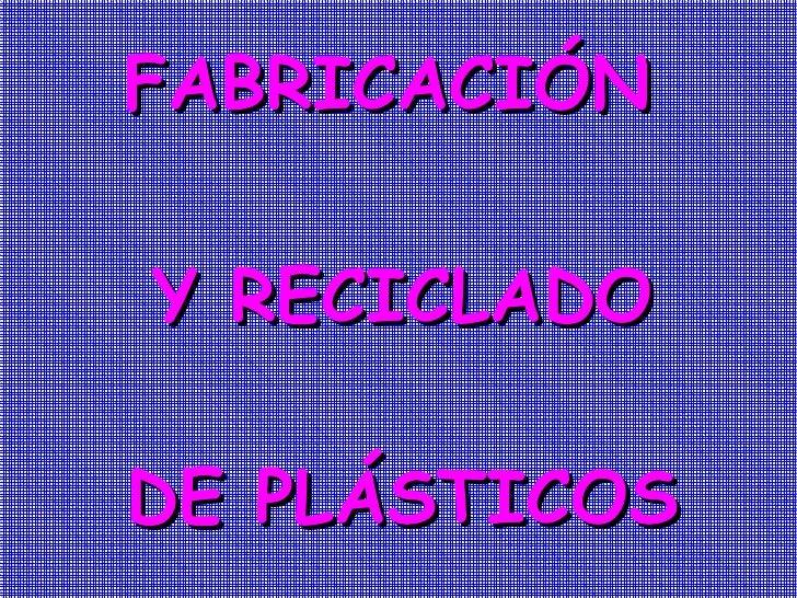 FABRICACIÓN Y RECICLADO DE PLÁSTICOS