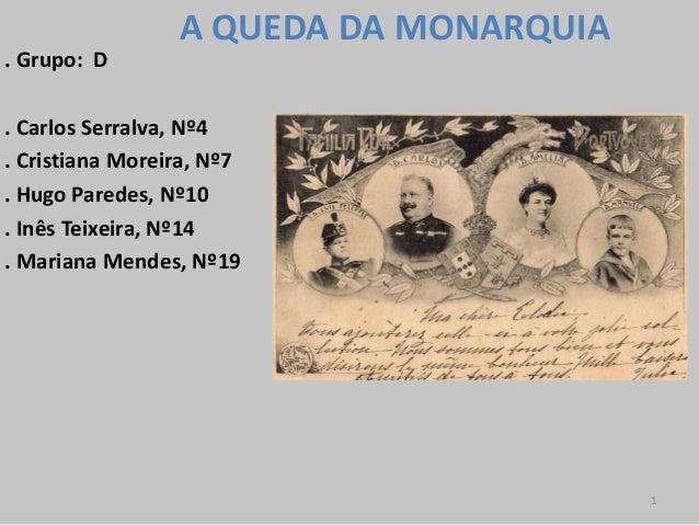 A QUEDA DA MONARQUIA. Grupo: D. Carlos Serralva, Nº4. Cristiana Moreira, Nº7. Hugo Paredes, Nº10. Inês Teixeira, Nº14. Mar...