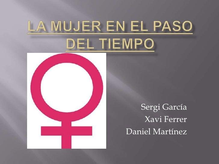 La mujer en el paso del tiempo<br />Sergi García<br />Xavi Ferrer<br />Daniel Martínez<br />