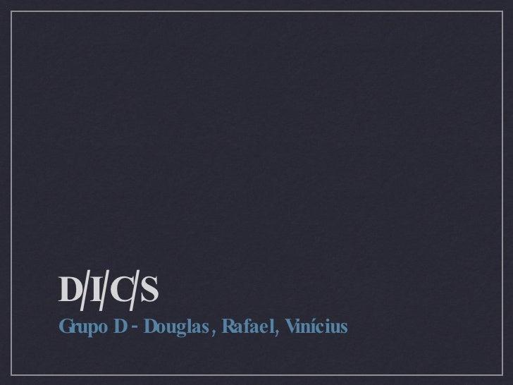D/I/C/S <ul><li>Grupo D - Douglas, Rafael, Vinícius </li></ul>