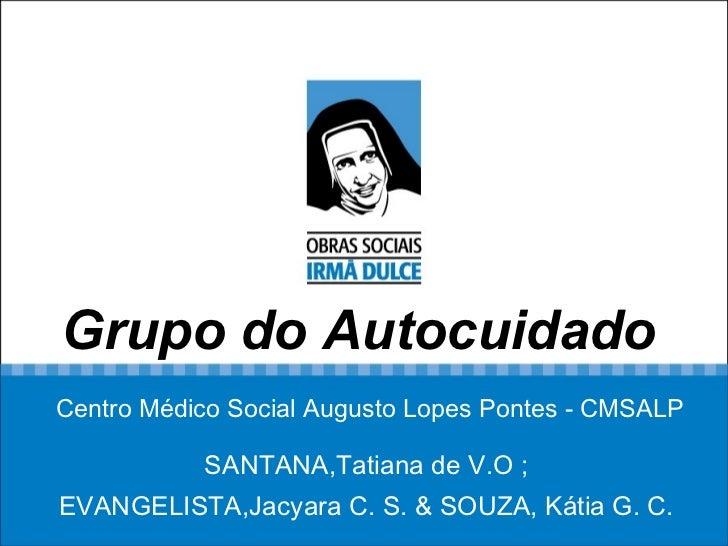 Grupo do Autocuidado   Centro Médico Social Augusto Lopes Pontes - CMSALP SANTANA,Tatiana de V.O ;  EVANGELISTA,Jacyara C....