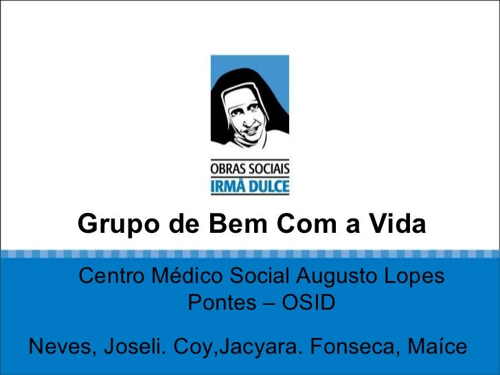 Grupo de Bem Com a Vida Neves, Joseli. Coy,Jacyara. Fonseca, Maíce Centro Médico Social Augusto Lopes Pontes – OSID