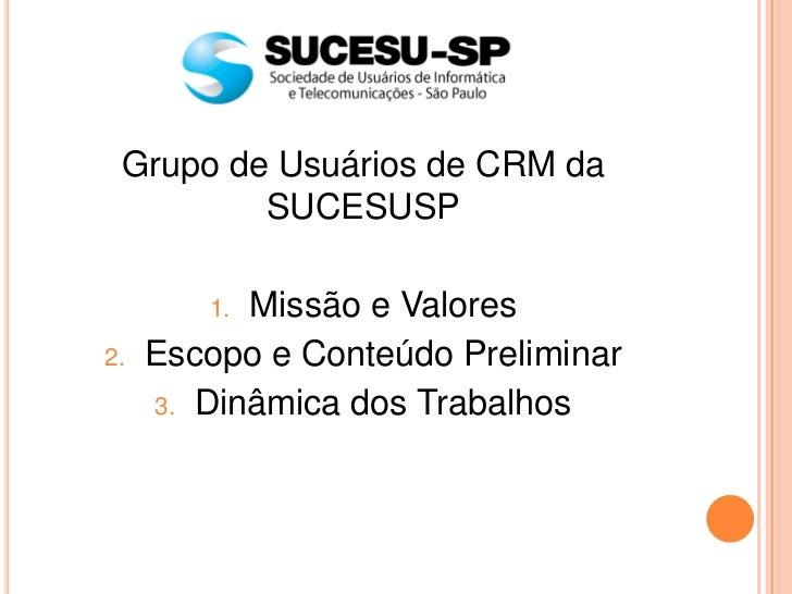 Grupo de Usuários de CRM da         SUCESUSP        1. Missão e Valores2.   Escopo e Conteúdo Preliminar     3. Dinâmica d...