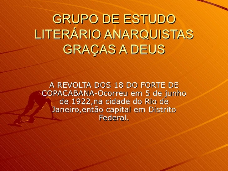 GRUPO DE ESTUDO LITERÁRIO ANARQUISTAS GRAÇAS A DEUS A REVOLTA DOS 18 DO FORTE DE COPACABANA-Ocorreu em 5 de junho de 1922,...