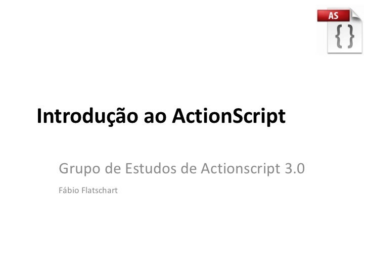 Introdução ao ActionScript  Grupo de Estudos de Actionscript 3.0  Fábio Flatschart