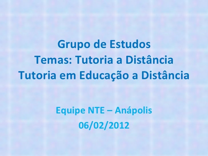 Grupo de Estudos Temas: Tutoria a Distância Tutoria em Educação a Distância Equipe NTE – Anápolis 06/02/2012
