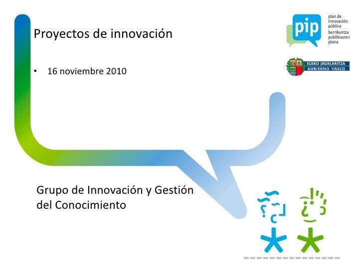 Proyectos de innovación• 16 noviembre 2010Grupo de Innovación y Gestióndel Conocimiento