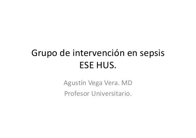 Grupo de intervención en sepsis ESE HUS. Agustín Vega Vera. MD Profesor Universitario.