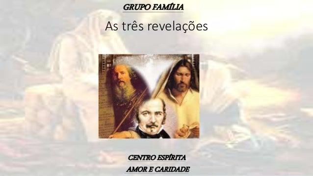 GRUPO FAMÍLIA CENTRO ESPÍRITA AMOR E CARIDADE As três revelações